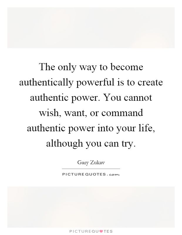 The only way to become authentically powerful is to create authentic power. You cannot wish, want, or command authentic power into your life, although you can try Picture Quote #1