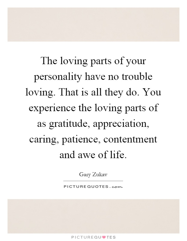 The loving parts of your personality have no trouble loving. That is all they do. You experience the loving parts of as gratitude, appreciation, caring, patience, contentment and awe of life Picture Quote #1