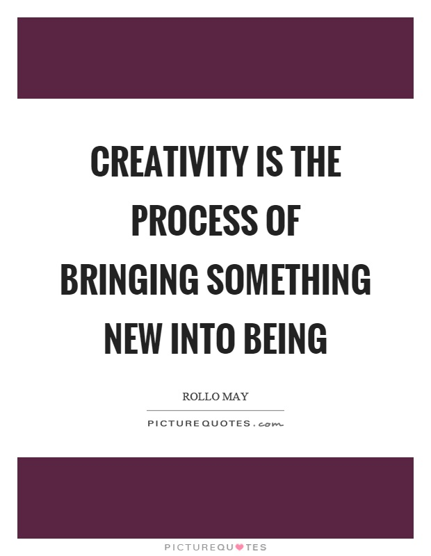 Creativity is the process of bringing something new into being Picture Quote #1