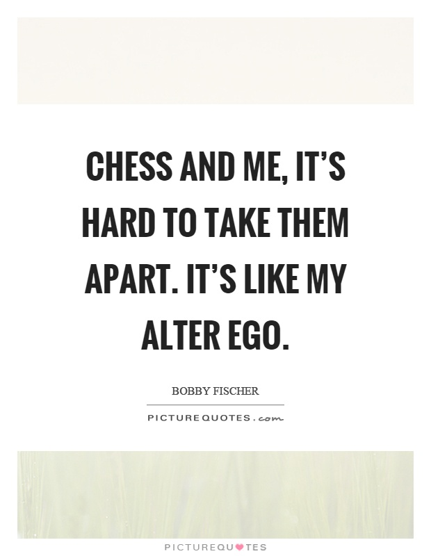 Chess and me, it's hard to take them apart. It's like my alter ego Picture Quote #1