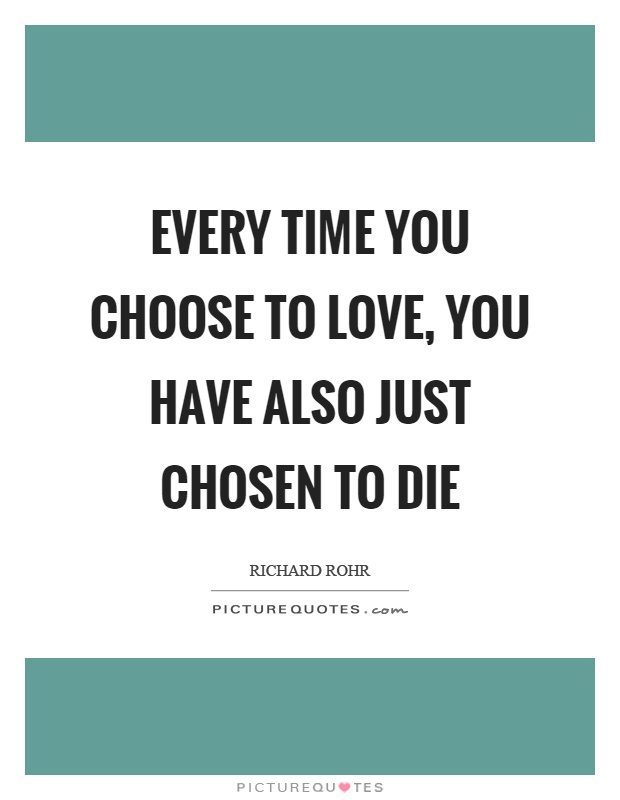 Every time you choose to love, you have also just chosen to die Picture Quote #1