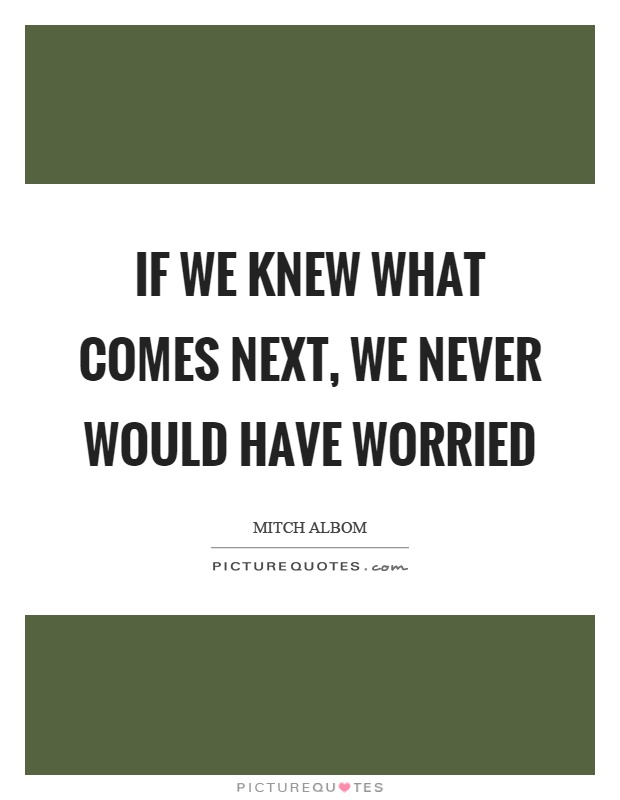 If we knew what comes next, we never would have worried Picture Quote #1
