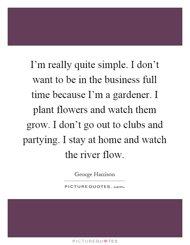 I'm really quite simple. I don't want to be in the business full time because I'm a gardener. I plant flowers and watch them grow. I don't go out to clubs and partying. I stay at home and watch the river flow Picture Quote #1