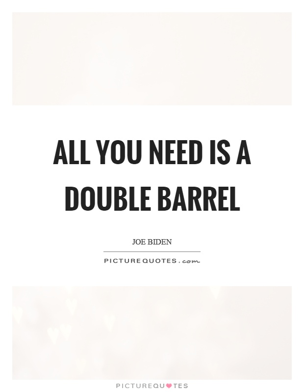 All you need is a double barrel Picture Quote #1