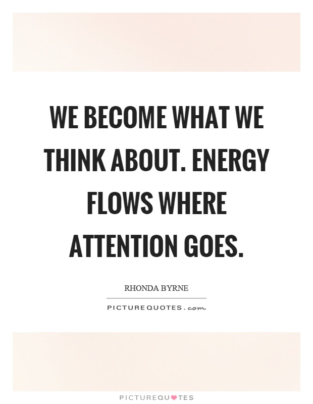 We become what we think about. Energy flows where attention goes Picture Quote #1