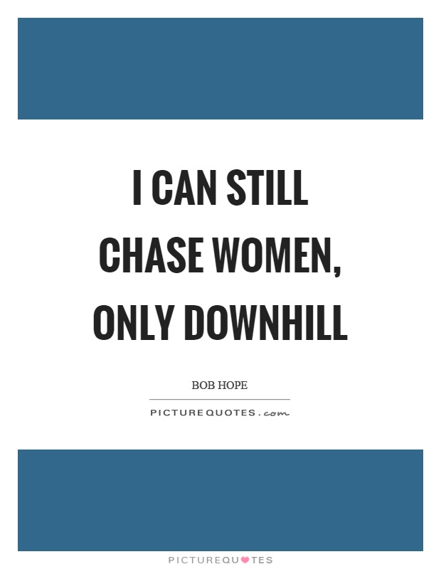 I can still chase women, only downhill Picture Quote #1