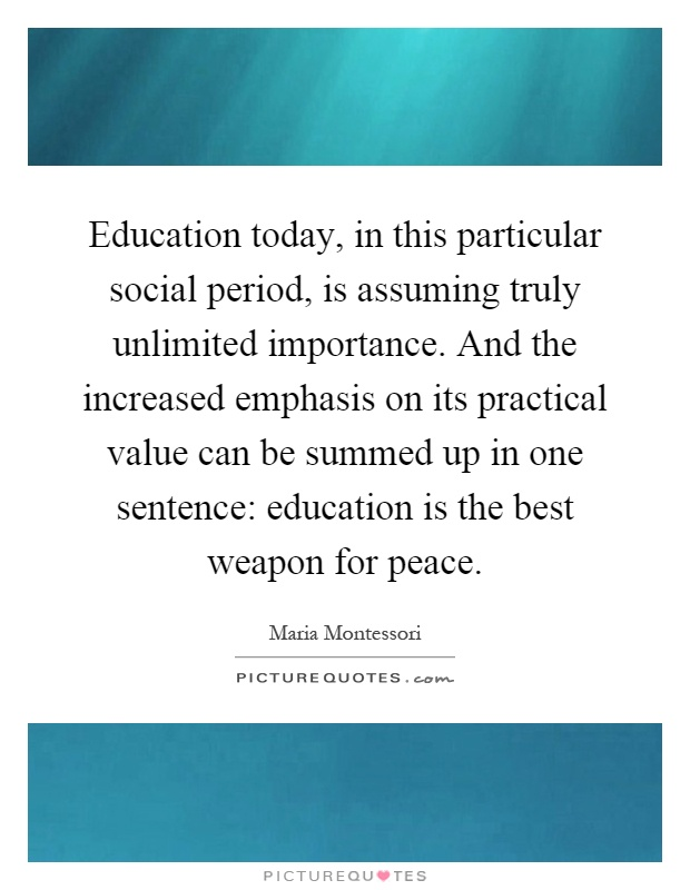 Education today, in this particular social period, is assuming truly unlimited importance. And the increased emphasis on its practical value can be summed up in one sentence: education is the best weapon for peace Picture Quote #1