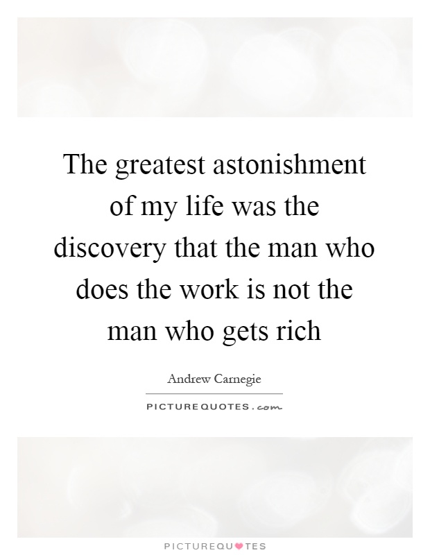 The greatest astonishment of my life was the discovery that the man who does the work is not the man who gets rich Picture Quote #1