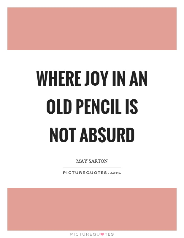 Where joy in an old pencil is not absurd Picture Quote #1