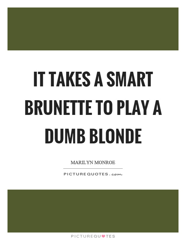 It takes a smart brunette to play a dumb blonde Picture Quote #1