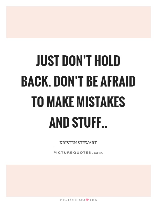 Just don't hold back. Don't be afraid to make mistakes and stuff Picture Quote #1