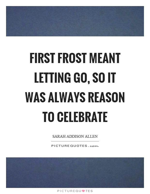 First frost meant letting go, so it was always reason to celebrate Picture Quote #1