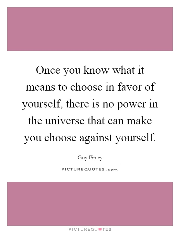 Once you know what it means to choose in favor of yourself, there is no power in the universe that can make you choose against yourself Picture Quote #1