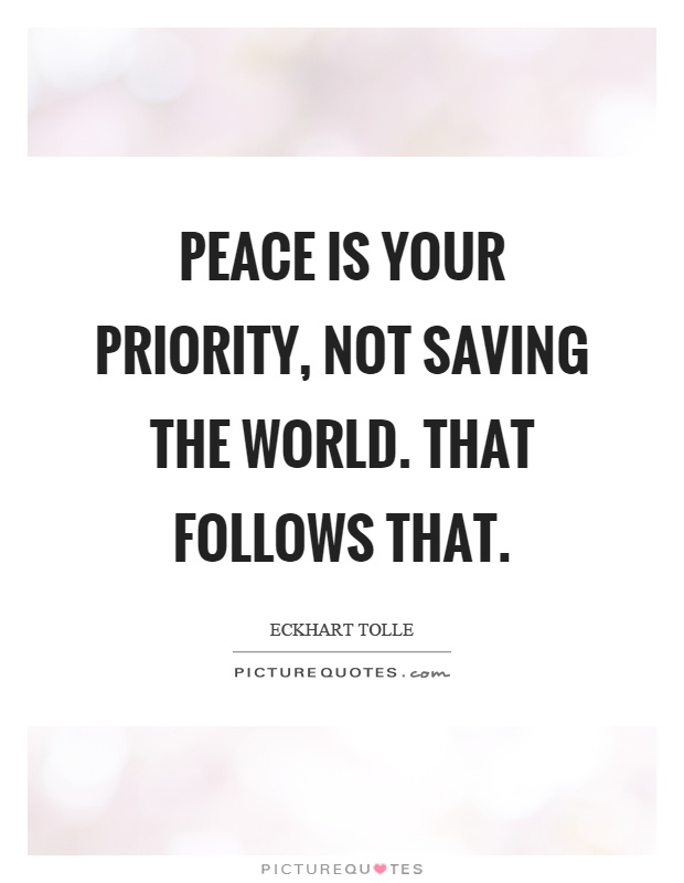 Peace is your priority, not saving the world. That follows that Picture Quote #1