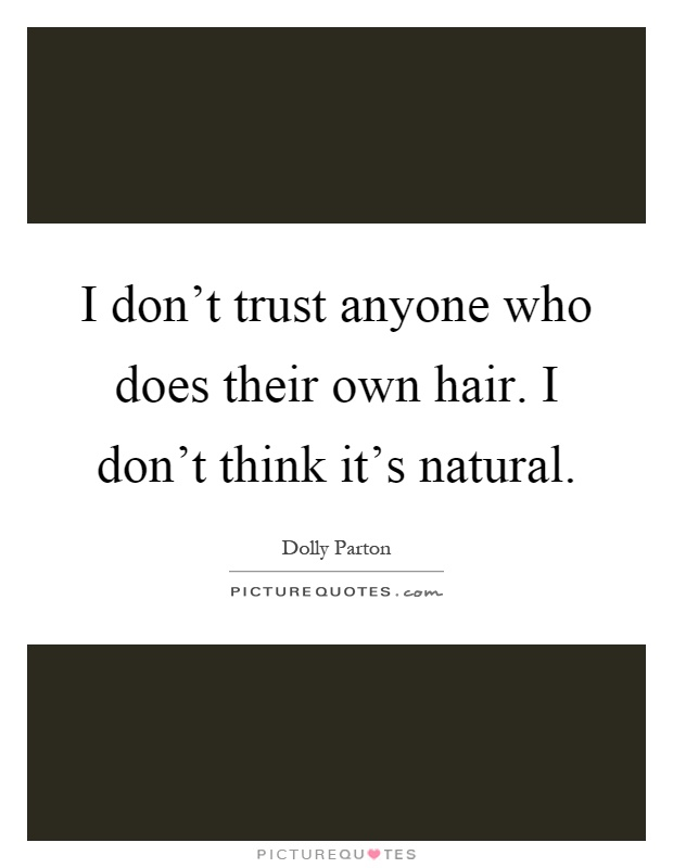 I don't trust anyone who does their own hair. I don't think it's natural Picture Quote #1