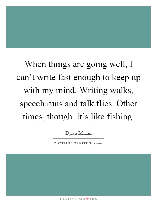 When things are going well, I can't write fast enough to keep up with my mind. Writing walks, speech runs and talk flies. Other times, though, it's like fishing Picture Quote #1