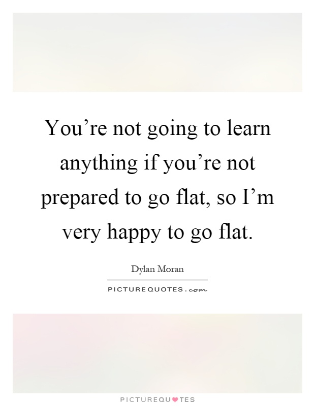 You're not going to learn anything if you're not prepared to go flat, so I'm very happy to go flat Picture Quote #1