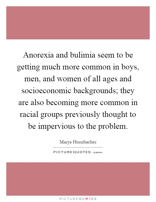 Anorexia and bulimia seem to be getting much more common in boys, men, and women of all ages and socioeconomic backgrounds; they are also becoming more common in racial groups previously thought to be impervious to the problem Picture Quote #1