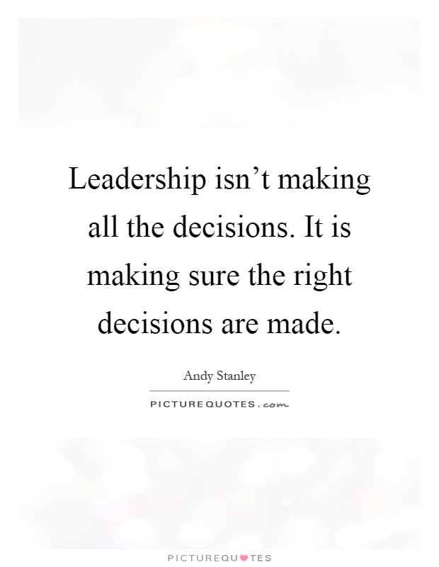 Leadership isn't making all the decisions. It is making sure the right decisions are made Picture Quote #1