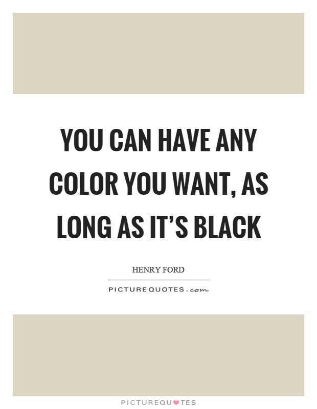 You can have any color you want, as long as it's black Picture Quote #1