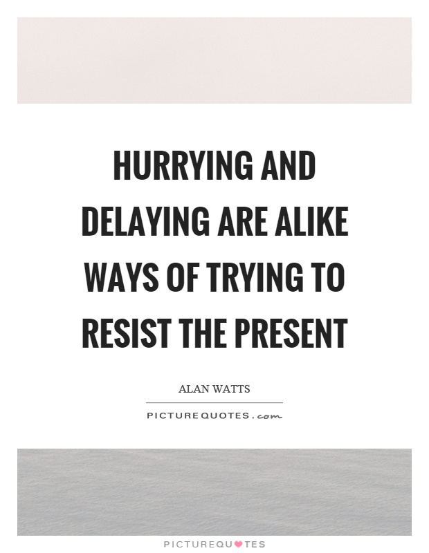 Hurrying and delaying are alike ways of trying to resist the present Picture Quote #1