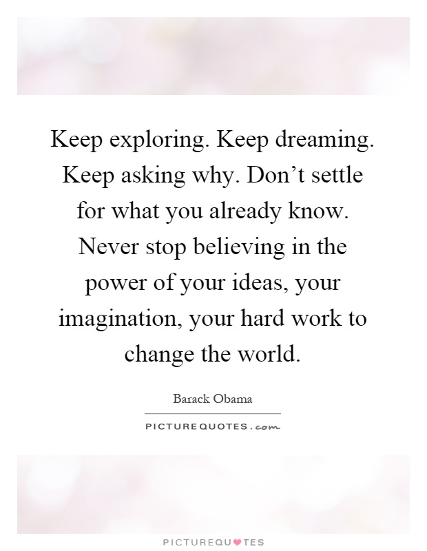 Keep exploring. Keep dreaming. Keep asking why. Don't settle for what you already know. Never stop believing in the power of your ideas, your imagination, your hard work to change the world Picture Quote #1