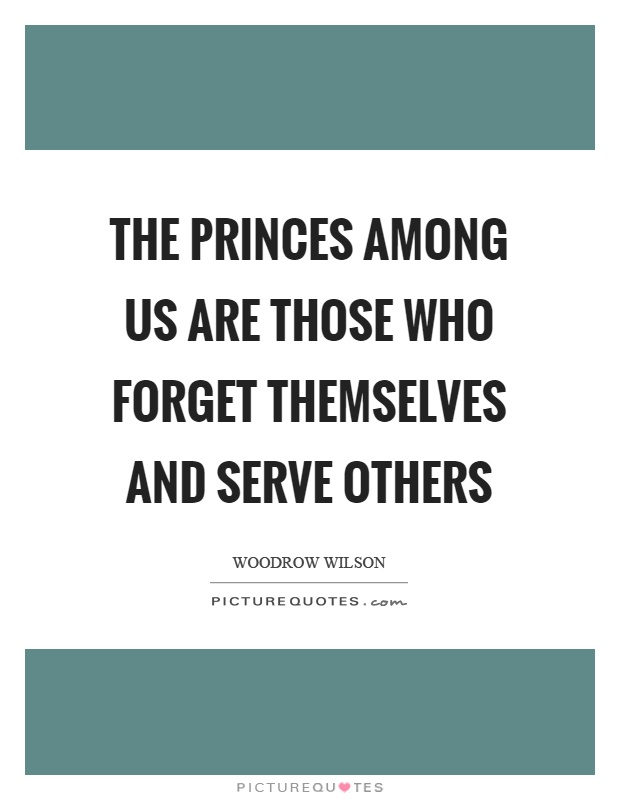 The princes among us are those who forget themselves and serve others Picture Quote #1