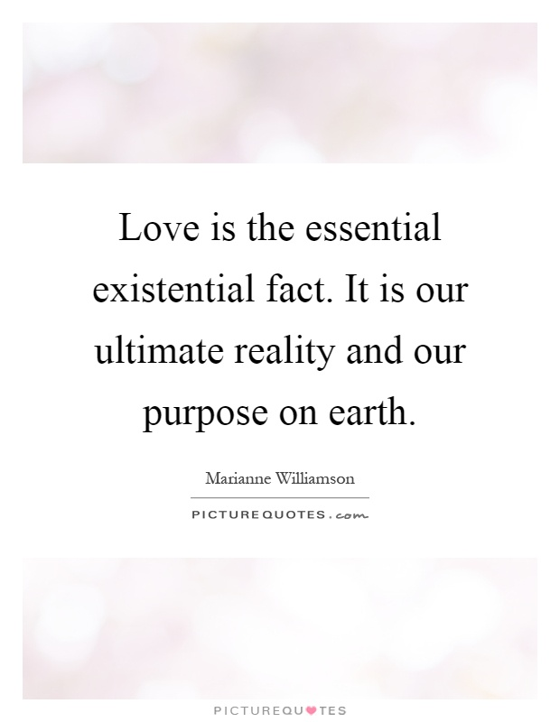 Love is the essential existential fact. It is our ultimate reality and our purpose on earth Picture Quote #1