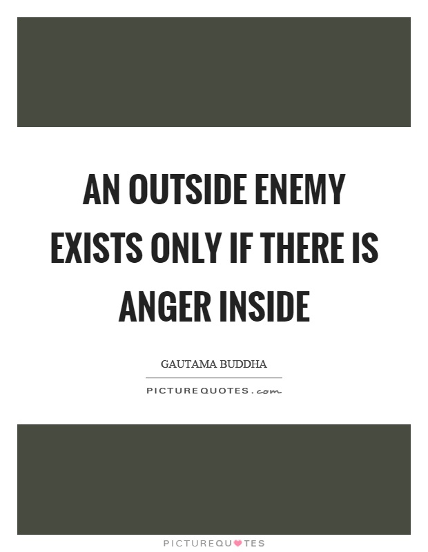 An outside enemy exists only if there is anger inside Picture Quote #1