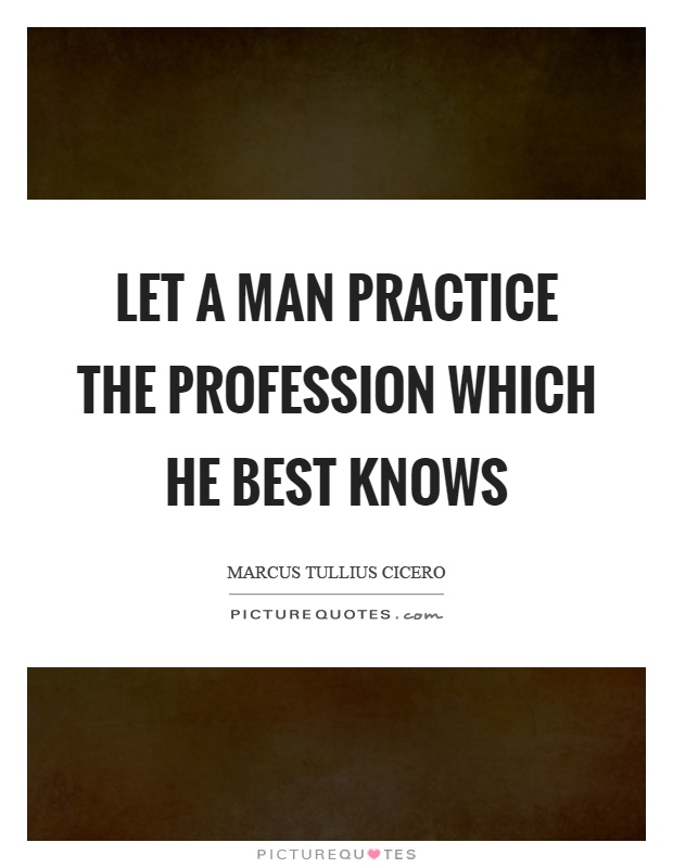 Let a man practice the profession which he best knows Picture Quote #1
