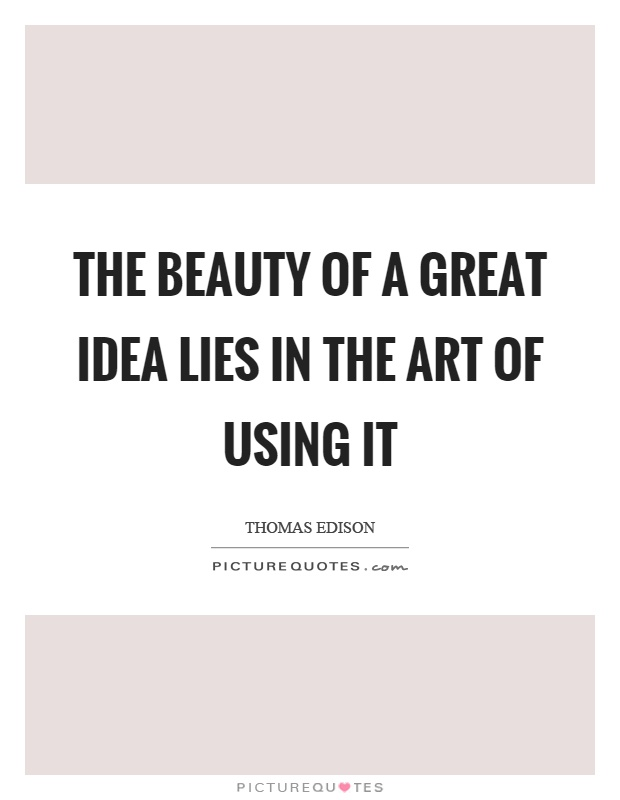 The beauty of a great idea lies in the art of using it Picture Quote #1