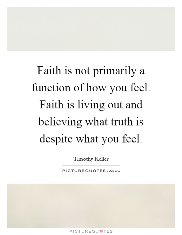 Faith is not primarily a function of how you feel. Faith is living out and believing what truth is despite what you feel Picture Quote #1