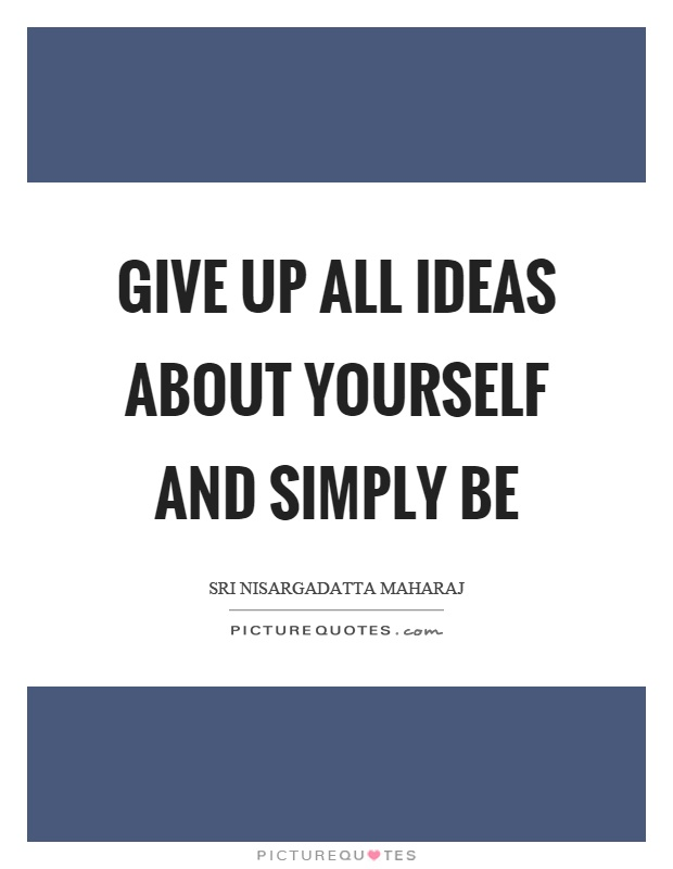 Give up all ideas about yourself and simply be Picture Quote #1