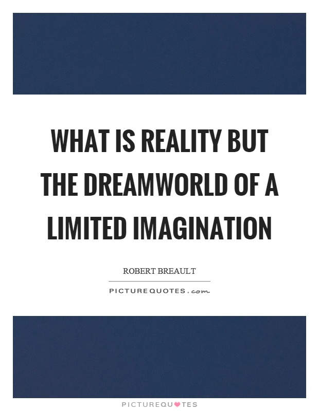 What is reality but the dreamworld of a limited imagination Picture Quote #1