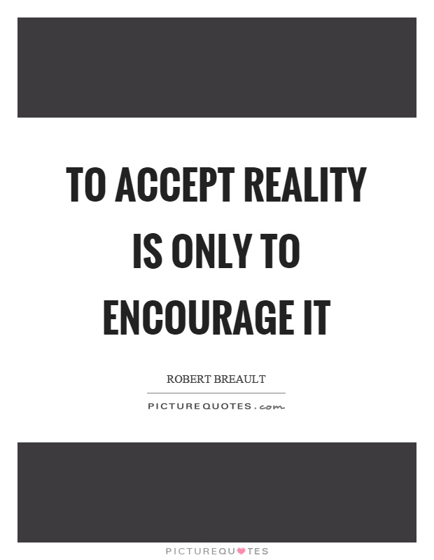 To accept reality is only to encourage it Picture Quote #1