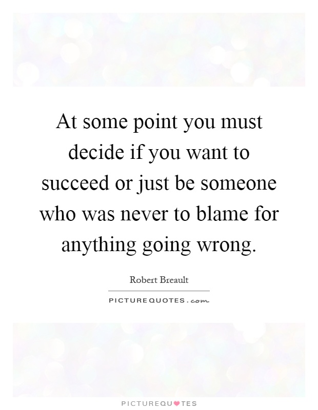 At some point you must decide if you want to succeed or just be someone who was never to blame for anything going wrong Picture Quote #1