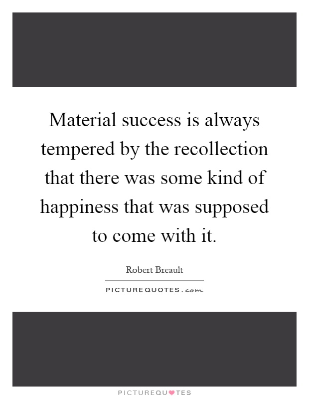 Material success is always tempered by the recollection that there was some kind of happiness that was supposed to come with it Picture Quote #1