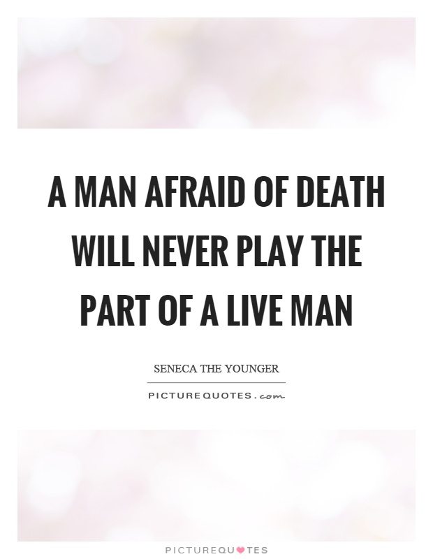 A man afraid of death will never play the part of a live man Picture Quote #1