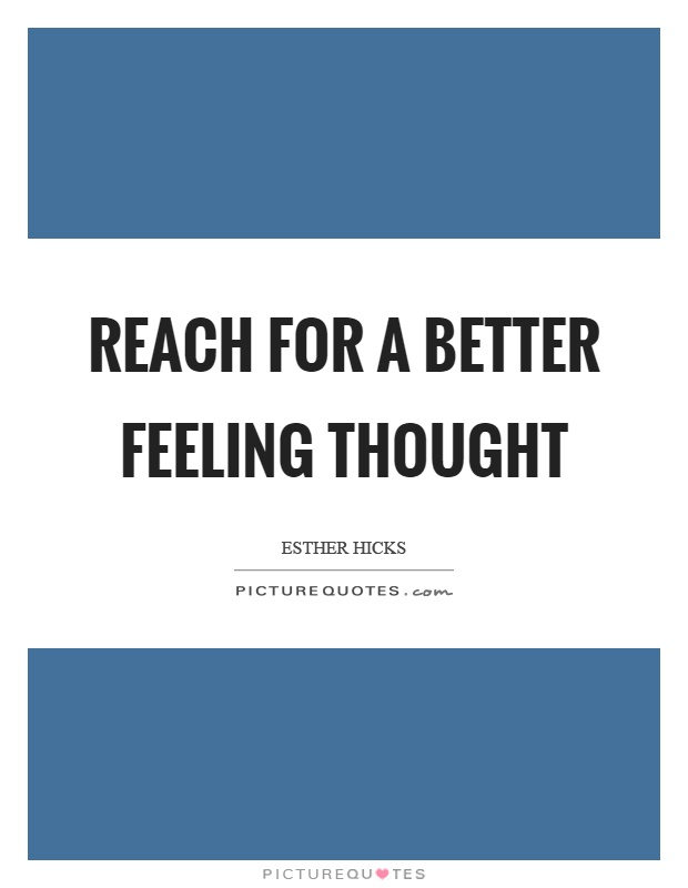 Reach for a better feeling thought Picture Quote #1