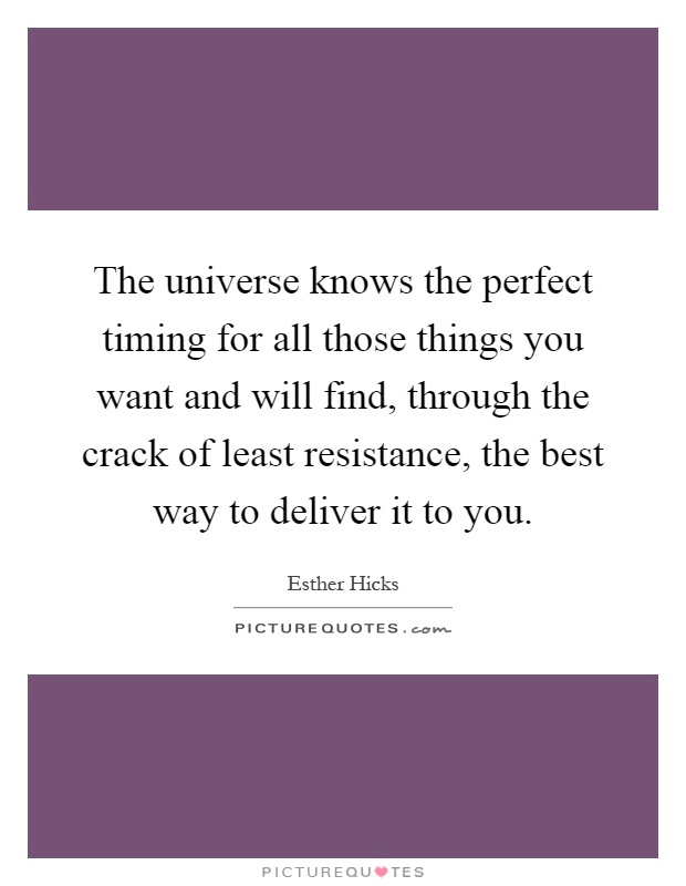 The universe knows the perfect timing for all those things you want and will find, through the crack of least resistance, the best way to deliver it to you Picture Quote #1
