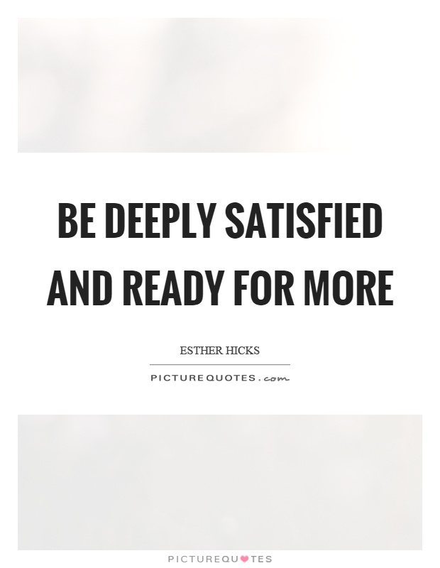 Be deeply satisfied and ready for more Picture Quote #1