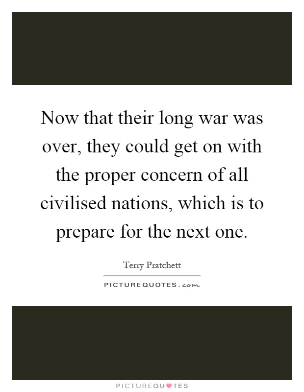 Now that their long war was over, they could get on with the proper concern of all civilised nations, which is to prepare for the next one Picture Quote #1