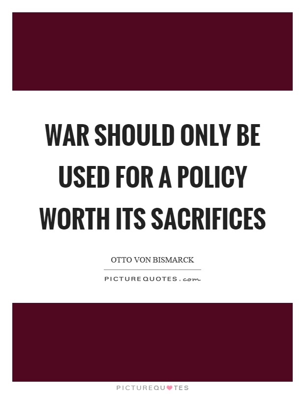 War should only be used for a policy worth its sacrifices Picture Quote #1
