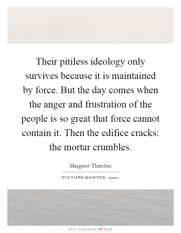 Their pitiless ideology only survives because it is maintained by force. But the day comes when the anger and frustration of the people is so great that force cannot contain it. Then the edifice cracks: the mortar crumbles Picture Quote #1