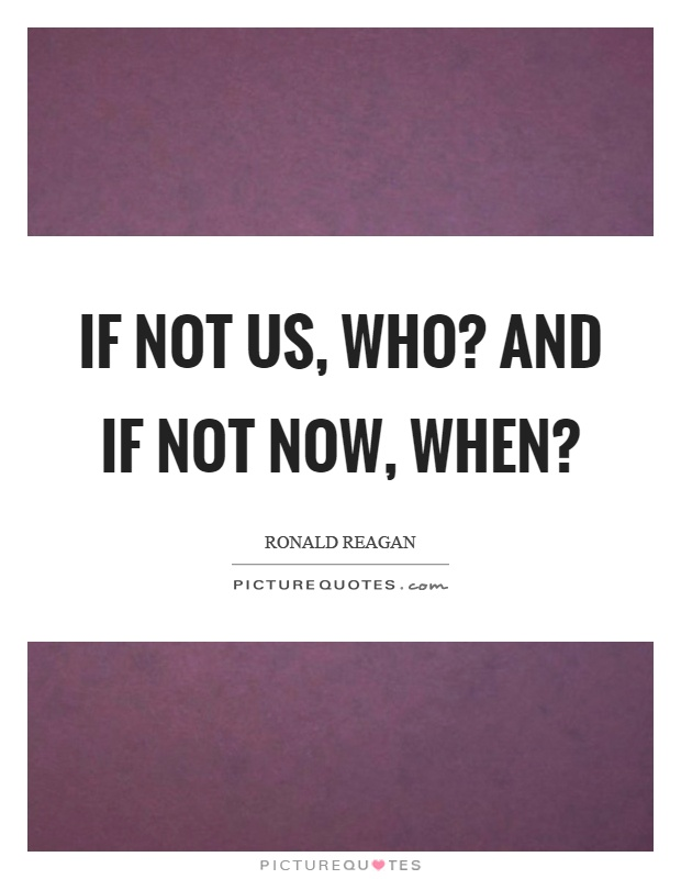 If not us, who? And if not now, when? Picture Quote #1