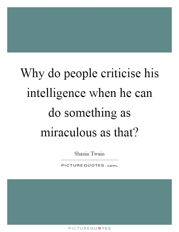 Why do people criticise his intelligence when he can do something as miraculous as that? Picture Quote #1