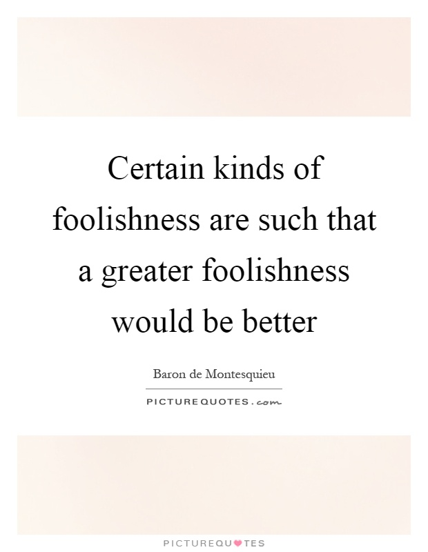 Certain kinds of foolishness are such that a greater foolishness would be better Picture Quote #1