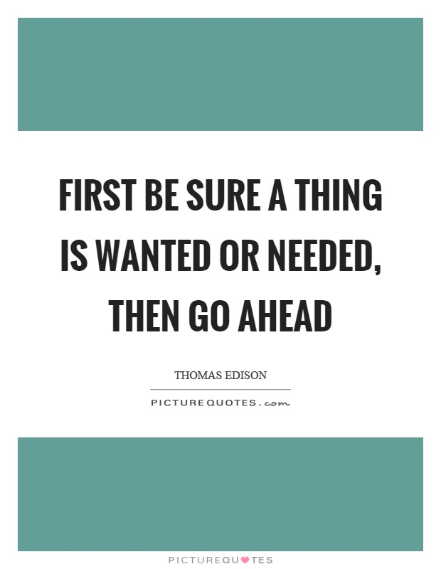 First be sure a thing is wanted or needed, then go ahead Picture Quote #1