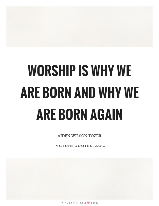 Worship is why we are born and why we are born again Picture Quote #1