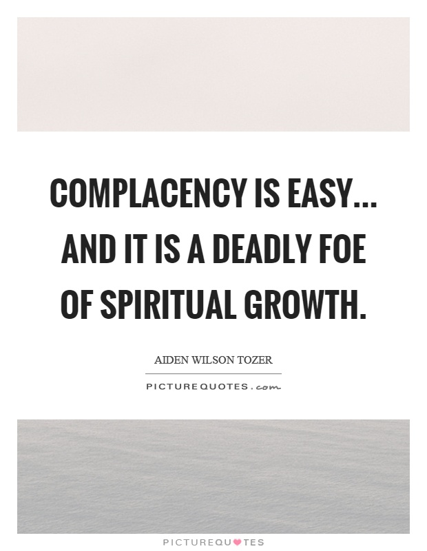 Complacency is easy... and it is a deadly foe of spiritual growth Picture Quote #1
